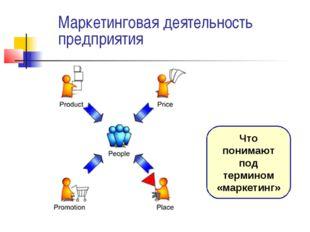 Маркетинговая деятельность предприятия Что понимают под термином «маркетинг»