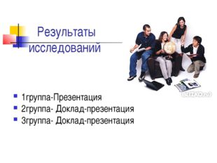 Результаты исследований 1группа-Презентация 2группа- Доклад-презентация 3груп