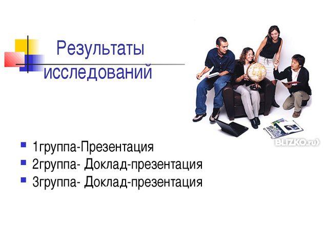 Результаты исследований 1группа-Презентация 2группа- Доклад-презентация 3груп...