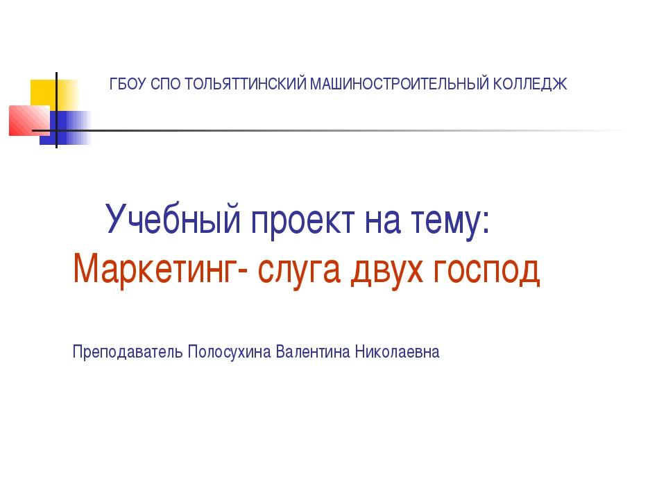 Учебный проект на тему: Маркетинг- слуга двух господ Преподаватель Полосухина...
