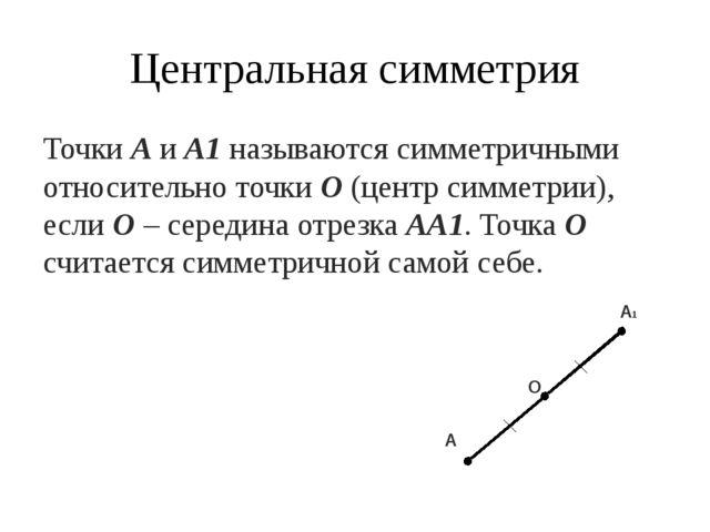 Центральная симметрия Точки А и А1 называются симметричными относительно точк...