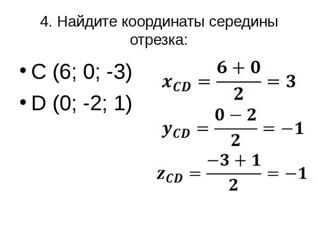 4. Найдите координаты середины отрезка: C (6; 0; -3) D (0; -2; 1)
