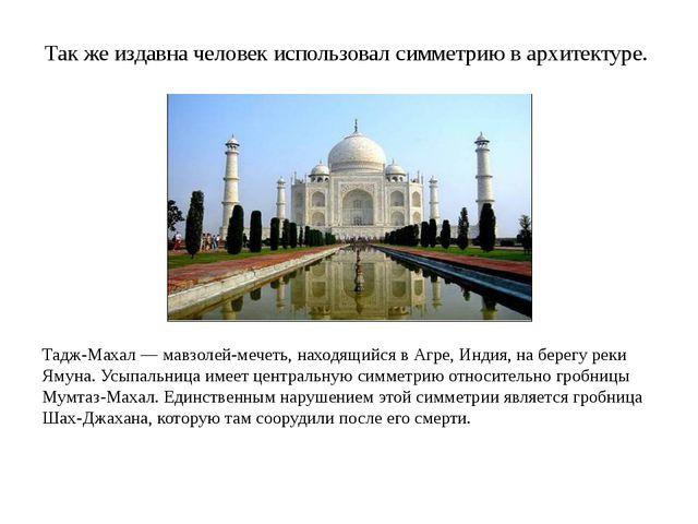Так же издавна человек использовал симметрию в архитектуре. Тадж-Махал — мавз...