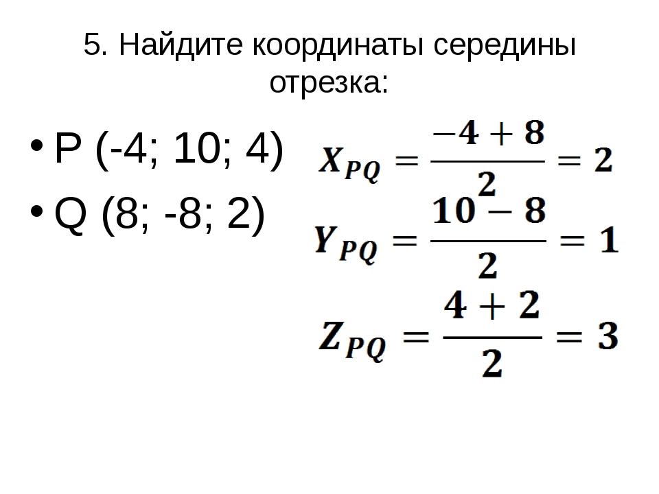 5. Найдите координаты середины отрезка: P (-4; 10; 4) Q (8; -8; 2)