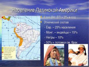 Население Латинской Америки II тип ВН: ЕП > 2% в год Этнический состав - Евр.