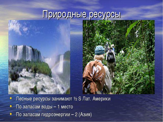 Природные ресурсы Лесные ресурсы занимают ½ S Лат. Америки По запасам воды –...