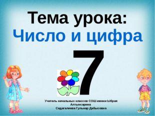 7 Тема урока: Число и цифра Учитель начальных классов СОШ имени Ыбрая Алтынса