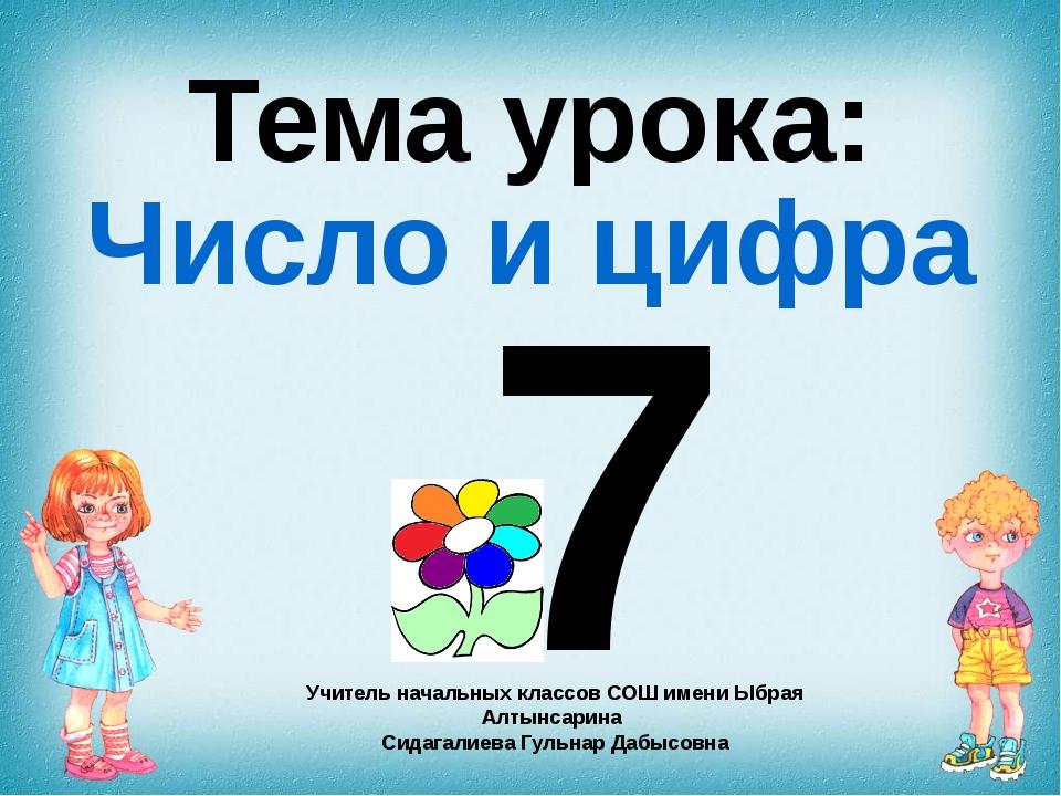 7 Тема урока: Число и цифра Учитель начальных классов СОШ имени Ыбрая Алтынса...
