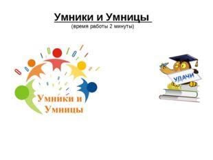 Умники и Умницы (время работы 2 минуты)