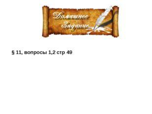 § 11, вопросы 1,2 стр 49