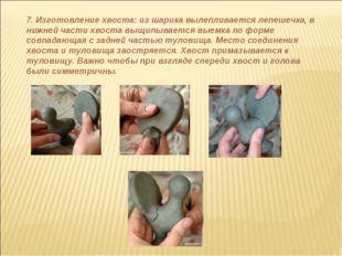 7. Изготовление хвоста: из шарика вылепливается лепешечка, в нижней части хво