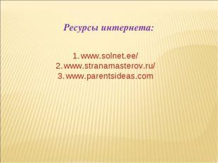 Ресурсы интернета: www.solnet.ee/ www.stranamasterov.ru/ www.parentsideas.com