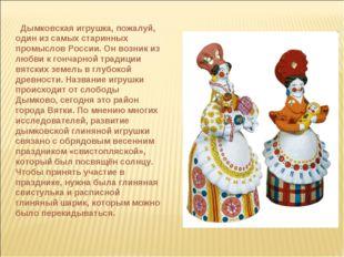 Дымковская игрушка, пожалуй, один из самых старинных промыслов России. Он во