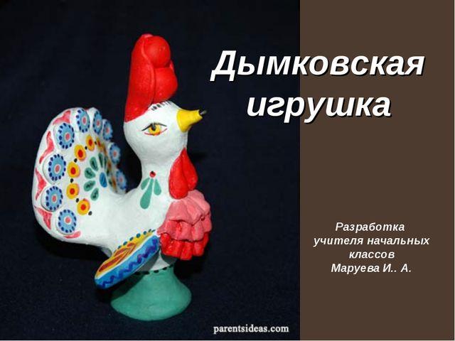 Дымковская игрушка Разработка учителя начальных классов Маруева И.. А.