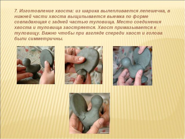 7. Изготовление хвоста: из шарика вылепливается лепешечка, в нижней части хво...