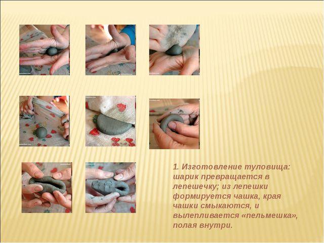 1. Изготовление туловища: шарик превращается в лепешечку; из лепешки формируе...