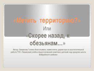 «Метить территорию?» Автор: Смирнова Галина Анатольевна, заместитель директор