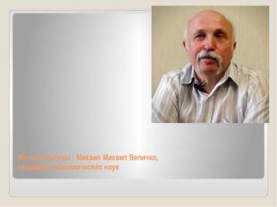 Автор гипотезы : Михаил Михаил Величко, кандидат экономических наук