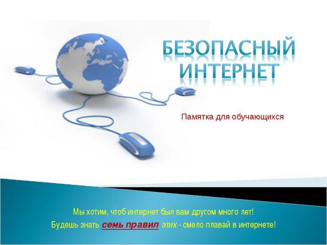 Памятка для обучающихся Мыхотим, чтоб интернет был вам другом много лет! Буд...