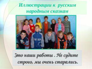 Иллюстрации к русским народным сказкам Это наши работы . Не судите строго, мы