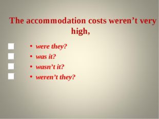 The accommodation costs weren't very high, were they? was it? wasn't it? wer