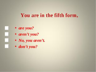 You are in the fifth form, are you? aren't you? No, you aren't. don't you?