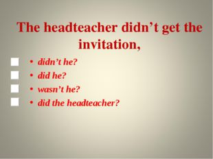 The headteacher didn't get the invitation, didn't he? did he? wasn't he? did