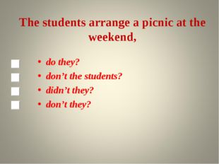 The students arrange a picnic at the weekend, do they? don't the students? di