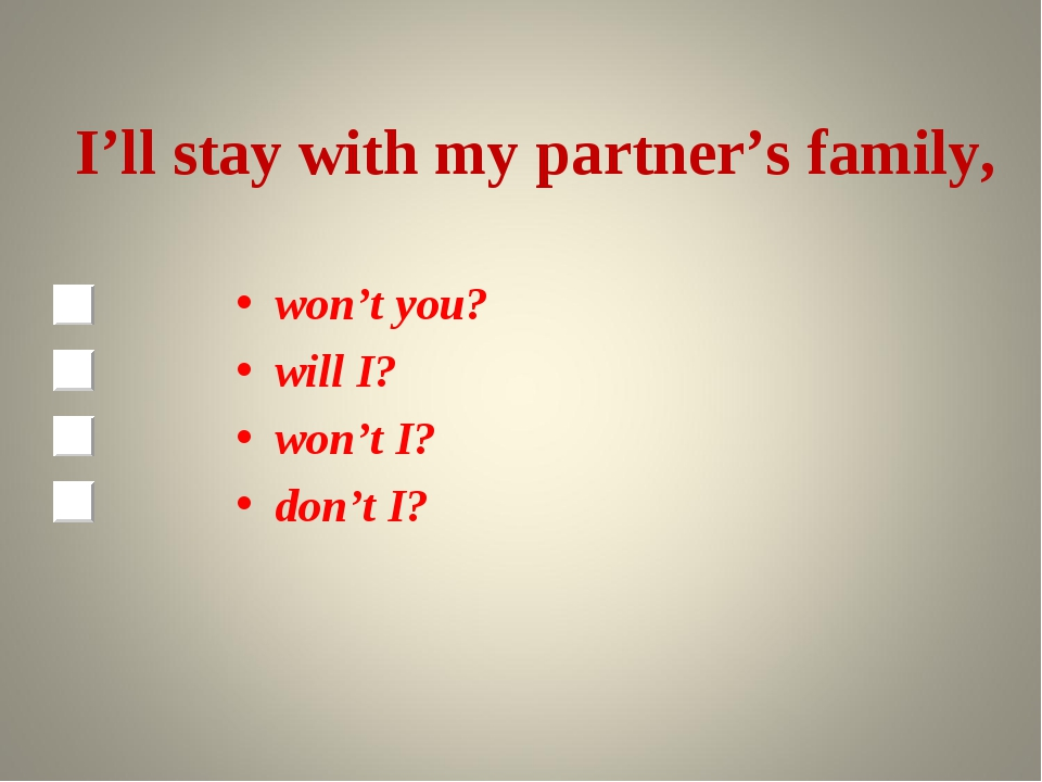 I'll stay with my partner's family, won't you? will I? won't I? don't I?