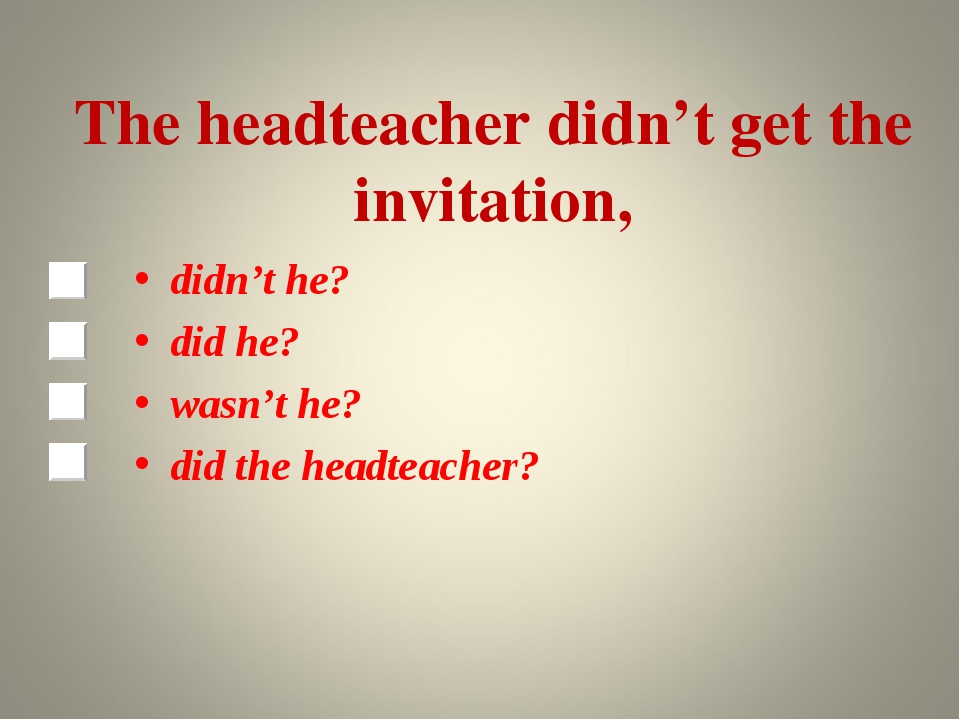 The headteacher didn't get the invitation, didn't he? did he? wasn't he? did...