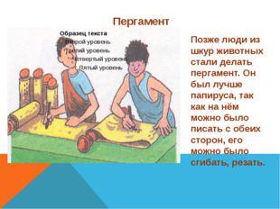 Пергамент Позже люди из шкур животных стали делать пергамент. Он был лучше па
