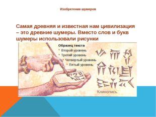Изобретение шумеров Самая древняя и известная нам цивилизация – это древние ш