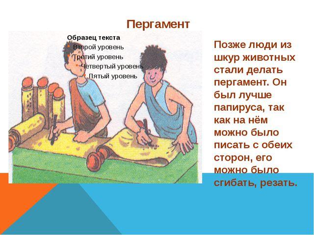 Пергамент Позже люди из шкур животных стали делать пергамент. Он был лучше па...