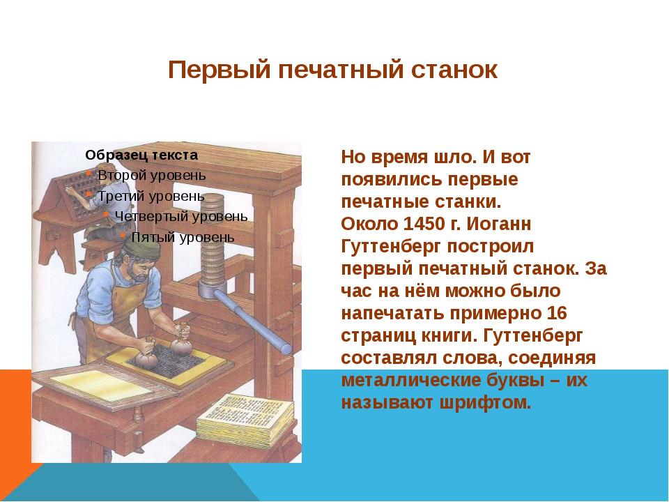 Первый печатный станок Но время шло. И вот появились первые печатные станки....