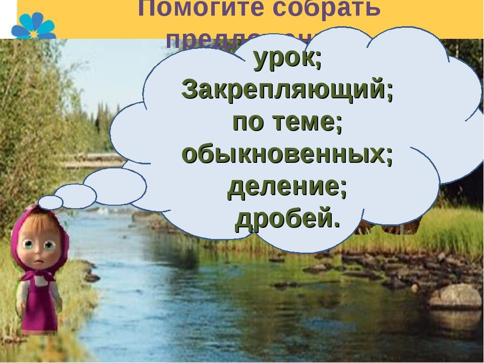 Помогите собрать предложение: урок; Закрепляющий; по теме; обыкновенных; деле...