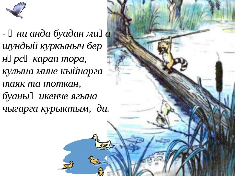 - Әни анда буадан миңа шундый куркыныч бер нәрсә карап тора, кулына мине кыйн...
