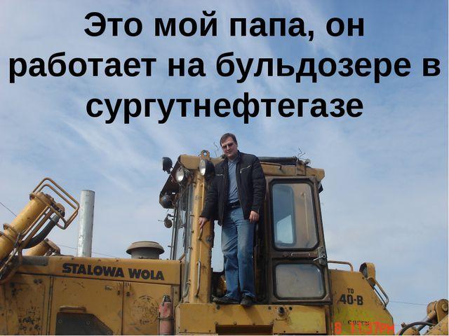 Это мой папа, он работает на бульдозере в сургутнефтегазе
