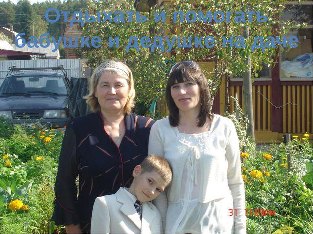 Отдыхать и помогать бабушке и дедушке на даче