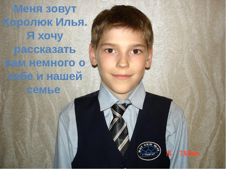 Меня зовут Королюк Илья. Я хочу рассказать вам немного о себе и нашей семье