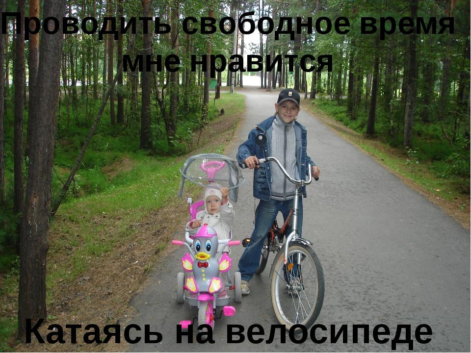 Проводить свободное время мне нравится Катаясь на велосипеде