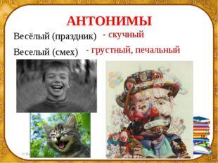 АНТОНИМЫ Весёлый (праздник) Веселый (смех) - скучный - грустный, печальный ©