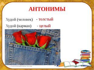 АНТОНИМЫ Худой (человек) Худой (карман) - толстый - целый ©Ольга Михайловна