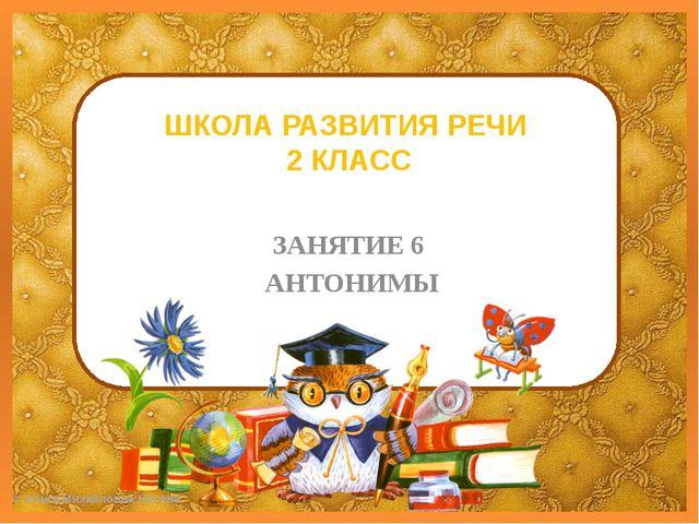 ШКОЛА РАЗВИТИЯ РЕЧИ 2 КЛАСС ЗАНЯТИЕ 6 АНТОНИМЫ ©Ольга Михайловна Носова