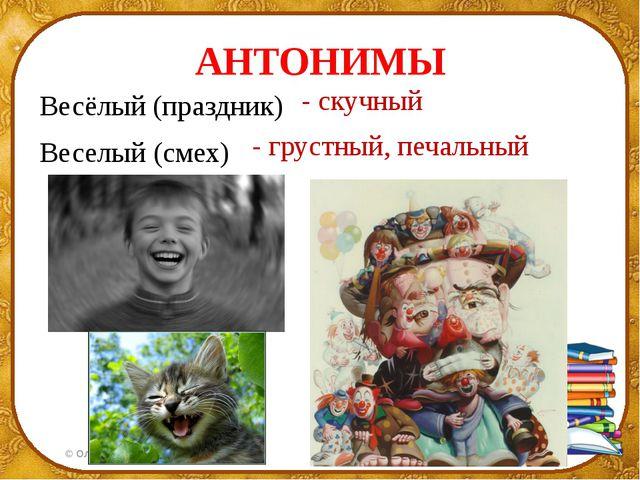 АНТОНИМЫ Весёлый (праздник) Веселый (смех) - скучный - грустный, печальный ©...