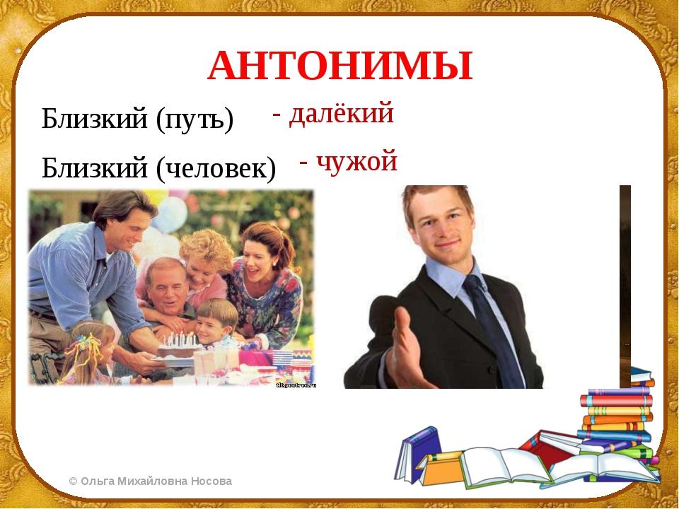 АНТОНИМЫ Близкий (путь) Близкий (человек) - далёкий - чужой ©Ольга Михайловн...