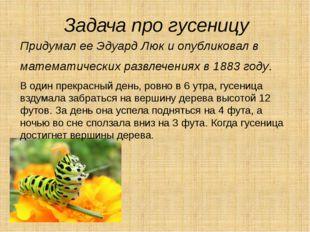 Задача про гусеницу Придумал ее Эдуард Люк и опубликовал в математических раз