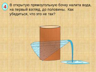 В открытую прямоугольную бочку налита вода, на первый взгляд, до половины. К