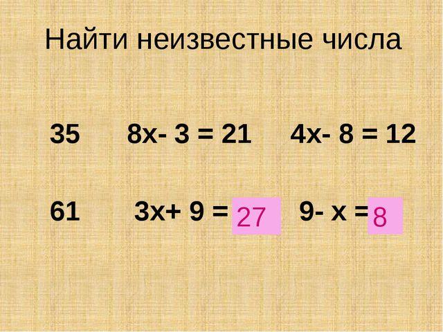 Найти неизвестные числа 35 8х- 3 = 21 4х- 8 = 12 61 3х+ 9 = ? 9- х = ? 27 8 Ц...
