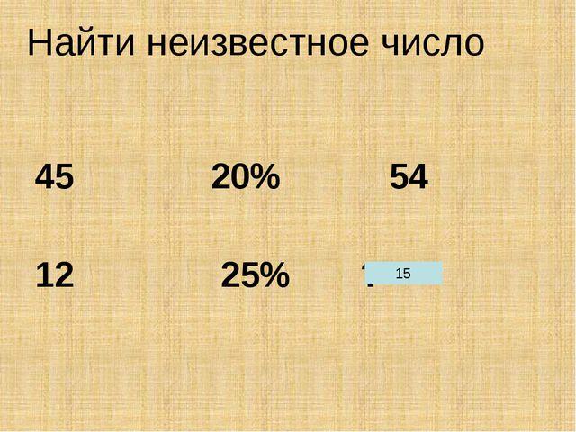 Найти неизвестное число 45 20% 54 12 25% ? 15 12+0,25*12