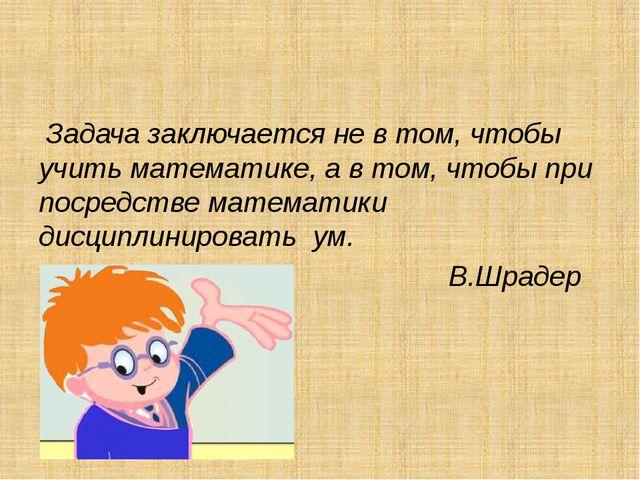 Задача заключается не в том, чтобы учить математике, а в том, чтобы при поср...